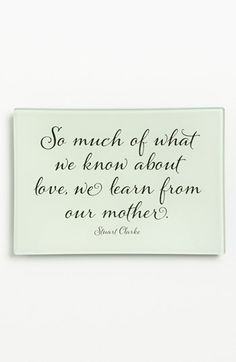 """So much of what we know about love, we learn from our mother''"
