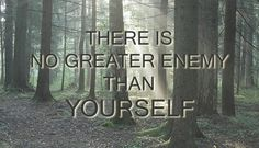 There is no greater enemy than yourself...