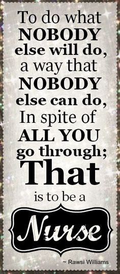 To do what nobody else will do, a way that nobody else can do. In spite of all you do through: that is to be a nurse. - Rawsi Williams