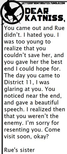 [[Dear Katniss,You came out and Rue didn't. I hated you. I was too young to realize that you couldn't save her, and you gave her the best end I could hope for. The day you came to District 11, I was glaring at you. You noticed near the end, and gave a beautiful speech. I realized then that you weren't the enemy. I'm sorry for resenting you. Come visit soon, okay?Rue's sister]]