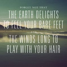 Forget not that the earth delights to feel your bare feet and the winds long to play with your hair. | #quotes #nature #glamping @GLAMPTROTTER