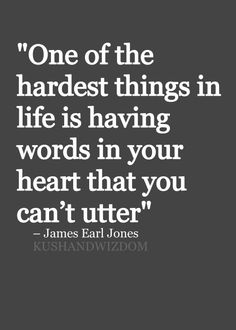 """One of the hardest things in life is having words in your heart that you can't utter"""
