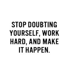 Stop doubting yourself,  work hard & make it happen.
