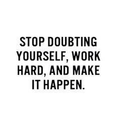 Stop doubting yourself,  work hard & make it happen.