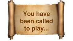 You have been called to play...