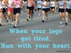 When your legs get tired, Run with your heart.