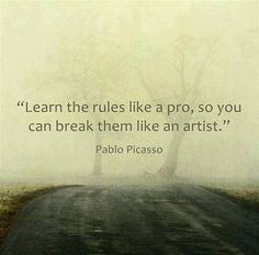 """""""Learn the rules like a pro, so you can break them like an artist."""" Pablo Picasso. Can't find a source, though, so..."""