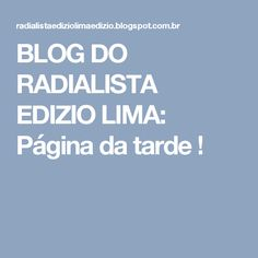 BLOG DO  RADIALISTA  EDIZIO LIMA: Página  da tarde !