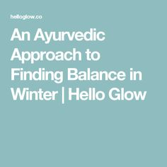An Ayurvedic Approach to Finding Balance in Winter | Hello Glow
