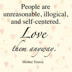 Not only do I need to follow this for other people - I need to realize it's true of ME, too.  Love me anyway, family/friends?