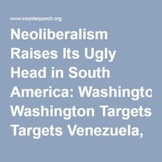 Neoliberalism Raises Its Ugly Head in South America: Washington Targets Venezuela, Brazil and Argentina
