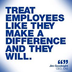 Treat employees like they make a difference and they will.