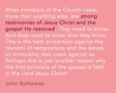 """What members of the Church need, more than anything else, are strong testimonies of Jesus Christ and the gospel He restored. They need to know. And they need to know that they know. This is the best protection against the tsunami of temptations and the waves of immorality that crash against us. Perhaps this is just another reason why the first principle of the gospel is faith in the Lord Jesus Christ!"" -John Bytheway"