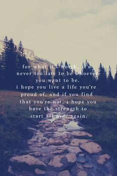 For what it's worth, it's never too late to be whoever you want to be. I hope you live a life you're proud of, and if you find that you're not, I hope you have the strength to start all over again.