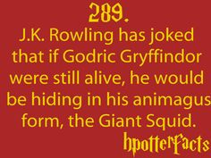 Harry Potter Facts #289:    J.K. Rowling has joked that if Godric Gryffindor were still alive, he would be hiding in his animagus form, the Giant Squid.