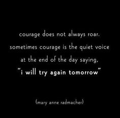 """Courage does not always roar. Sometimes courage is the quiet voice at the end of the day saying, """" I will try again tomorrow. """""""