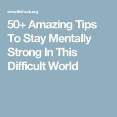 50+ Amazing Tips To Stay Mentally Strong In This Difficult World
