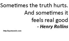 Sometimes the truth hurts. And sometimes it feels real good - Henry Rollins. For more HURT Quotes http://quotesmin.com/topic/Hurt.php