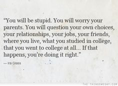 You will be stupid you will worry your parents you will question your own choices if that happens you're doing it right