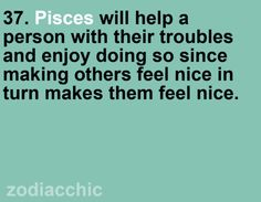Pisces will help a person with their troubles and enjoy doing so since making others feel nice in turn makes them feel nice