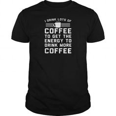 I DRINK LOTS OF COFFEE TO GET THE ENERGY TO DRINK MORE COFFEE T SHIRT