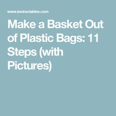 Make a Basket Out of Plastic Bags: 11 Steps (with Pictures)