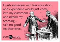 I wish someone with less education and experience would just come into my classroom and nitpick my teaching.... said no good teacher ever...