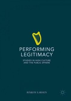 Performing Legitimacy: Studies in High Culture and the Public Sphere