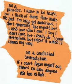 i'm a paradox. i want to be happy, but i think of things that make me sad. i'm lazy, yet ambitious. i don't generally like myself, but i also love who i am. i say i don't care, but i really do. i crave attention, but reject it when it comes my way. i'm a conflicted contradiction. if i can't figure myself out, there's no way anyone else has either.