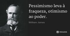 Pessimismo leva à fraqueza, otimismo ao poder. — William James