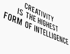 Creativity is the highest form of intelligence