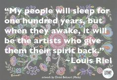My people will sleep for one hundred years, but when they awake, it will be the artists who give them their spirit back. Louis Riel #LouisRielDay #Metis
