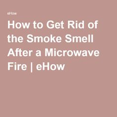 How to Get Rid of the Smoke Smell After a Microwave Fire | eHow