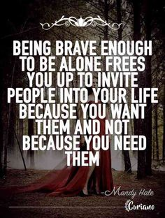 """""""Being brave enough to be alone frees you up to invite people into your life because you want them and not because you need them."""""""