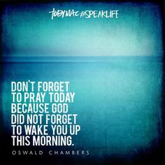 """""""Don't forget to pray today because God did not forget to wake you up this morning."""" -Oswald Chambers #SpeakLife"""