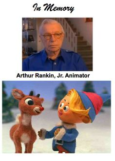 In Memory of Arthur Rankin, Jr.  January 30, 2014     Stop-Motion Animator well known for many productions - including the Christmas Favorite: Rudolph The Red-nosed Reindeer.