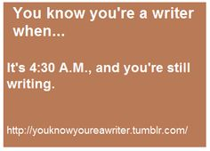 You know you're a writer when... It's 4:30 AM, and you're still writing.