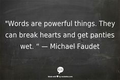 """""""Words are powerful things. They can break hearts and get panties wet. """" —Michael Faudet"""