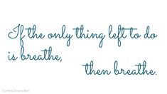 If the only thing left to do is breathe, then breathe.