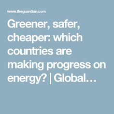 Greener, safer, cheaper: which countries are making progress on energy? | Global…