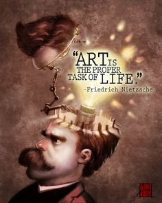 "Art is the proper task of life."" -Friedrich Nietzsche, German philosopher"