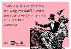 Every day is a celebration knowing we dont have to see you drive by when we look out our windows.