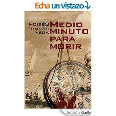 Medio minuto para morir eBook: Moisés Morán Vega, Ernesto Valdés: Amazon.es: Tienda Kindle
