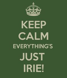 KEEP CALM EVERYTHING'S JUST IRIE!