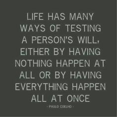 Life has many ways of testing a person's will, either by having nothing happen at all our by having everything happen all at once.  Stress