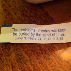 """inspiration: fortune cookie: """"the problems of today will soon be buried by the sand of time."""""""