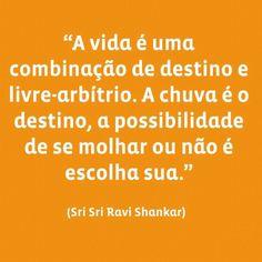 """""""A vida é uma combinação de destinos e livre-arbítrio. A chuva é o destino, a possibilidade de se molhar ou não é escolha sua."""" (Sri Sri Ravi Shankar)"""