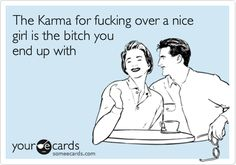 The Karma for fucking over a nice girl is the bitch you end up with.