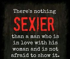 """There's nothing SEXIER than a man who is in love with his woman and is not afraid to show it."""