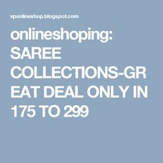 onlineshoping: SAREE COLLECTIONS-GREAT DEAL ONLY IN 175 TO 299